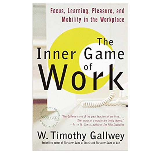 The Inner Game of Work: Focus, Learning, Pleasure, and Mobility in the Workplace by Timothy Gallwey