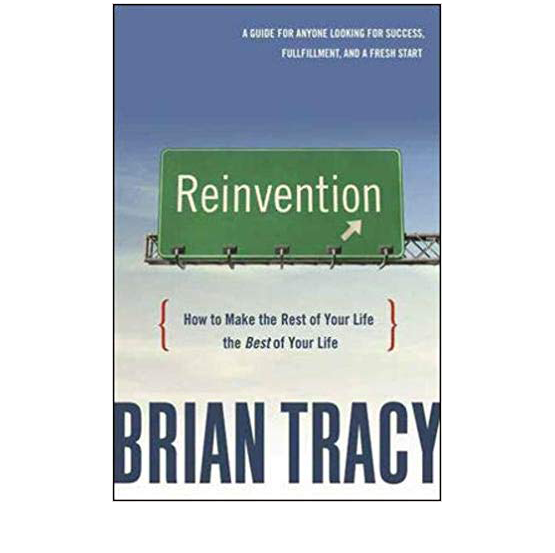 Reinvention: How to Make the Rest of Your Life the Best of Your Life by Brian Tracy